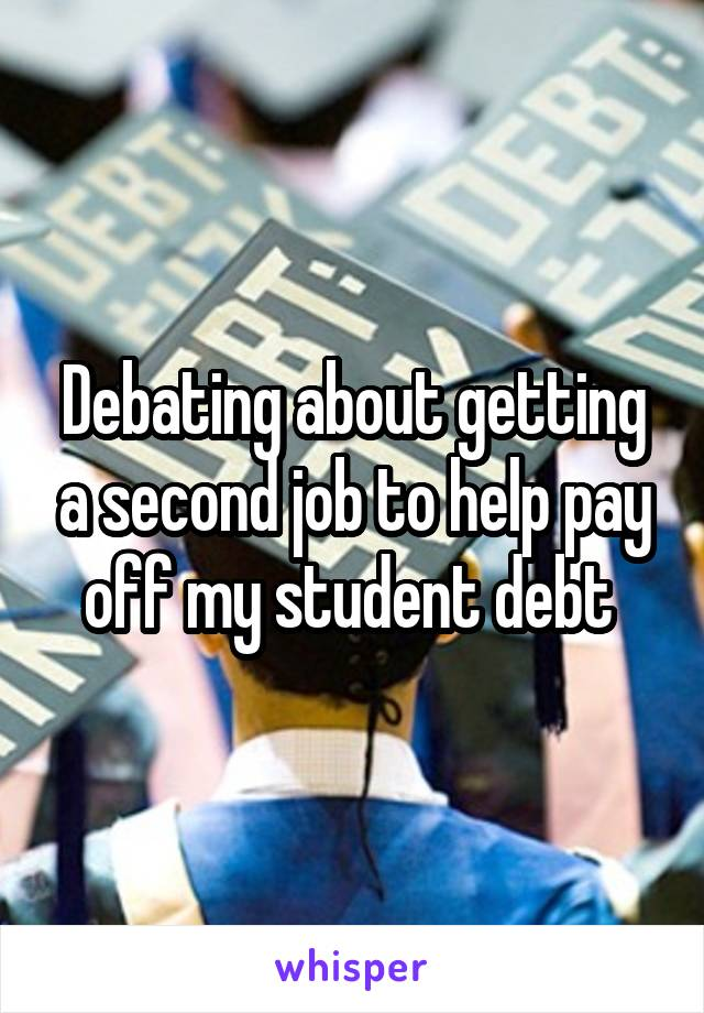 Debating about getting a second job to help pay off my student debt