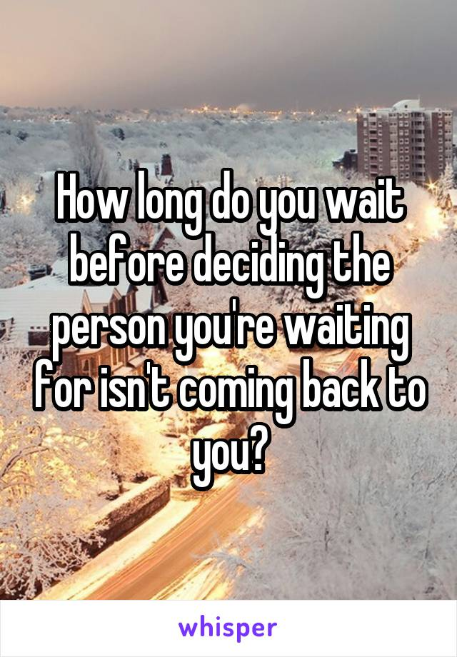 How long do you wait before deciding the person you're waiting for isn't coming back to you?
