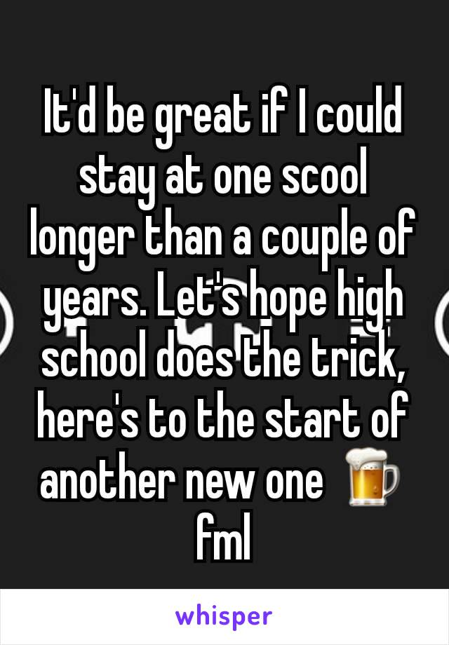 It'd be great if I could stay at one scool longer than a couple of years. Let's hope high school does the trick, here's to the start of another new one 🍺fml