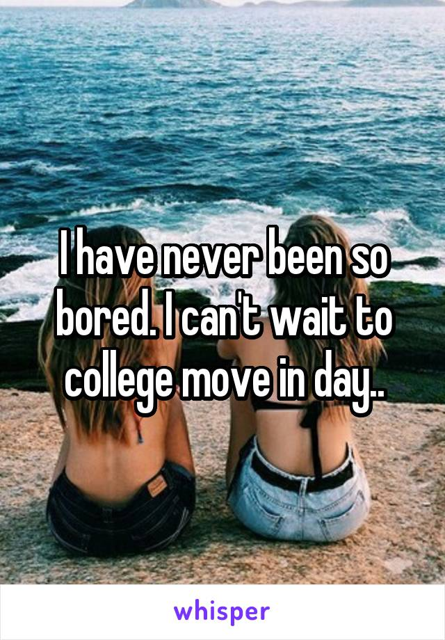 I have never been so bored. I can't wait to college move in day..