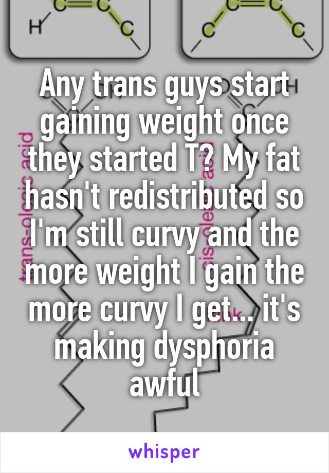 Any trans guys start gaining weight once they started T? My fat hasn't redistributed so I'm still curvy and the more weight I gain the more curvy I get... it's making dysphoria awful