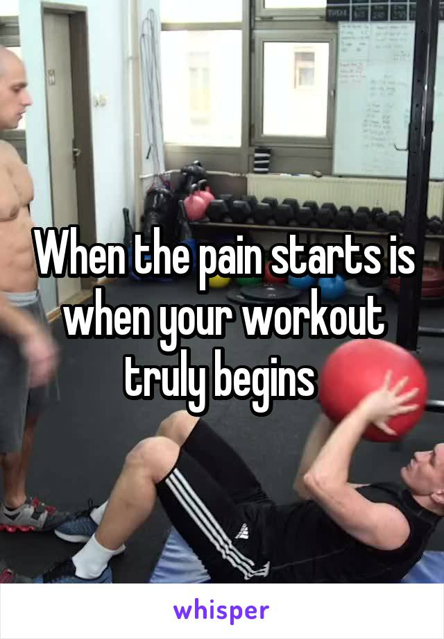 When the pain starts is when your workout truly begins