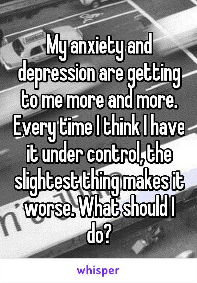 My anxiety and depression are getting to me more and more. Every time I think I have it under control, the slightest thing makes it worse. What should I do?