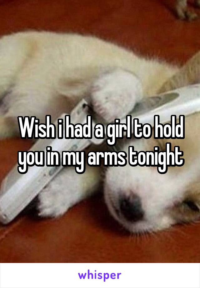 Wish i had a girl to hold you in my arms tonight