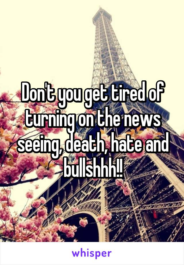 Don't you get tired of turning on the news seeing, death, hate and bullshhh!!