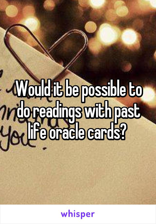 Would it be possible to do readings with past life oracle cards?
