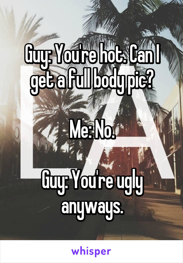 Guy: You're hot. Can I get a full body pic?  Me: No.  Guy: You're ugly anyways.