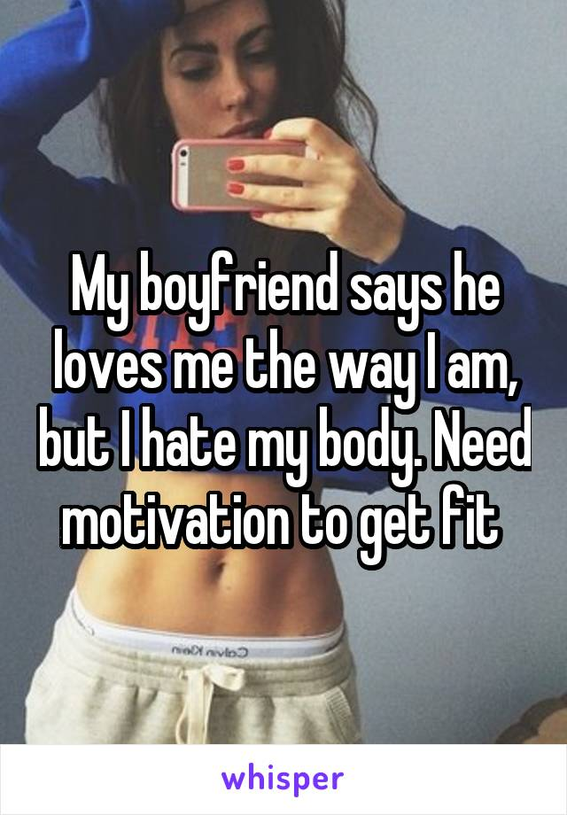 My boyfriend says he loves me the way I am, but I hate my body. Need motivation to get fit