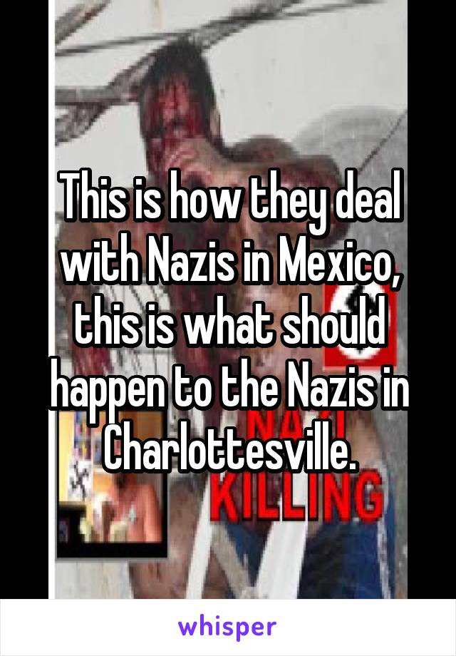 This is how they deal with Nazis in Mexico, this is what should happen to the Nazis in Charlottesville.