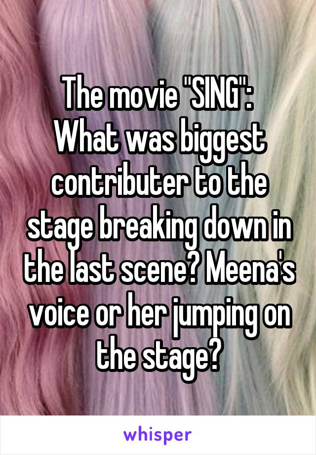 "The movie ""SING"":  What was biggest contributer to the stage breaking down in the last scene? Meena's voice or her jumping on the stage?"