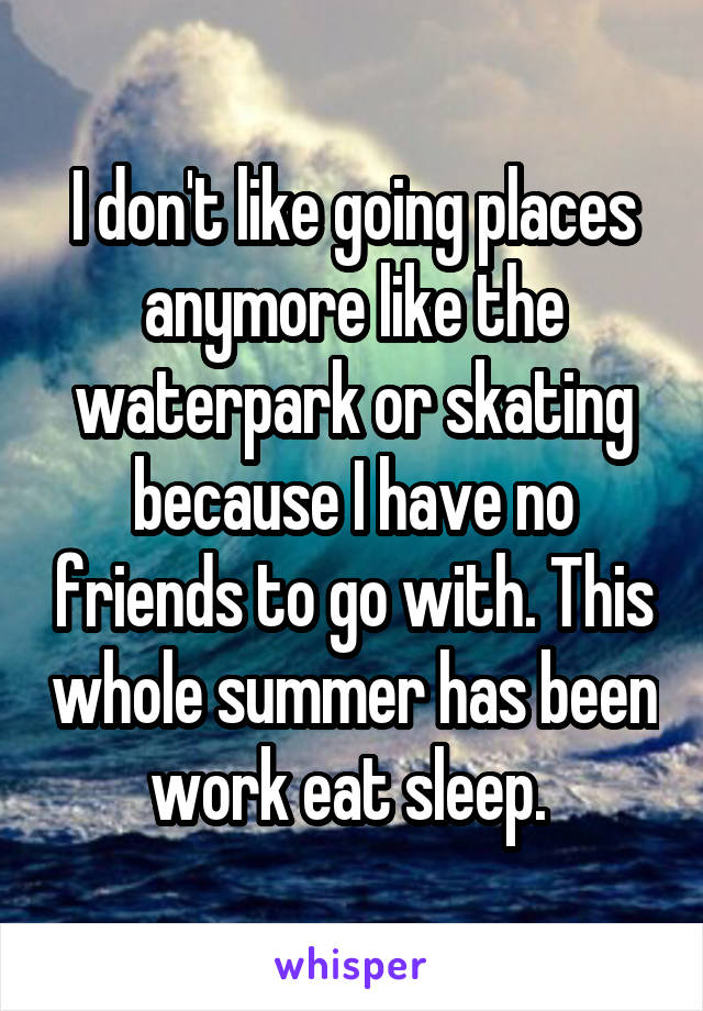 I don't like going places anymore like the waterpark or skating because I have no friends to go with. This whole summer has been work eat sleep.