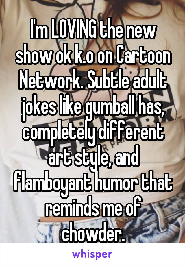 I'm LOVING the new show ok k.o on Cartoon Network. Subtle adult jokes like gumball has, completely different art style, and flamboyant humor that reminds me of chowder.