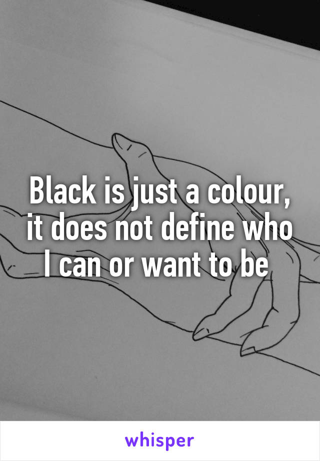 Black is just a colour, it does not define who I can or want to be