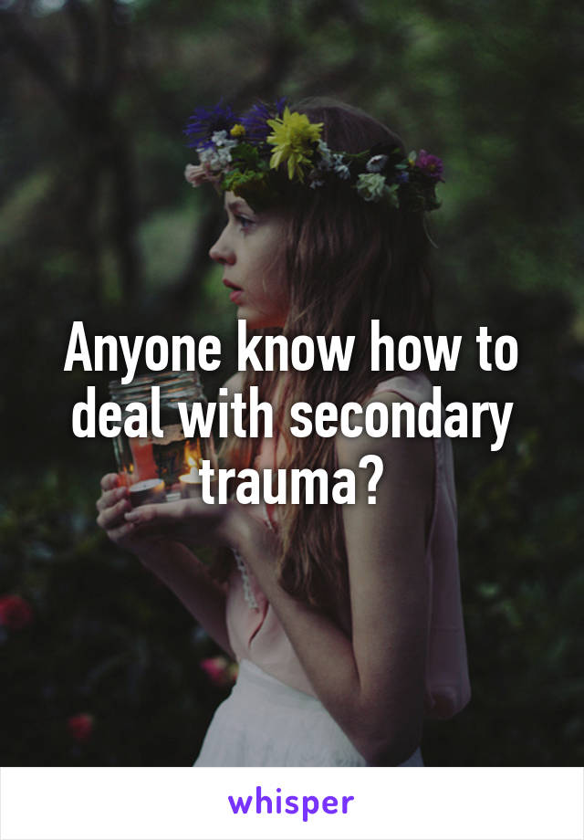 Anyone know how to deal with secondary trauma?