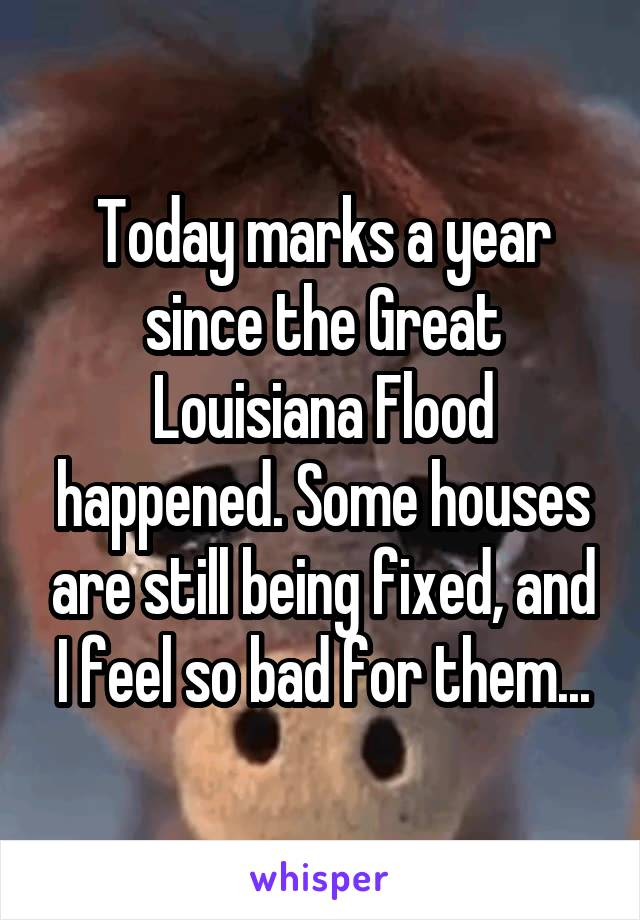 Today marks a year since the Great Louisiana Flood happened. Some houses are still being fixed, and I feel so bad for them...