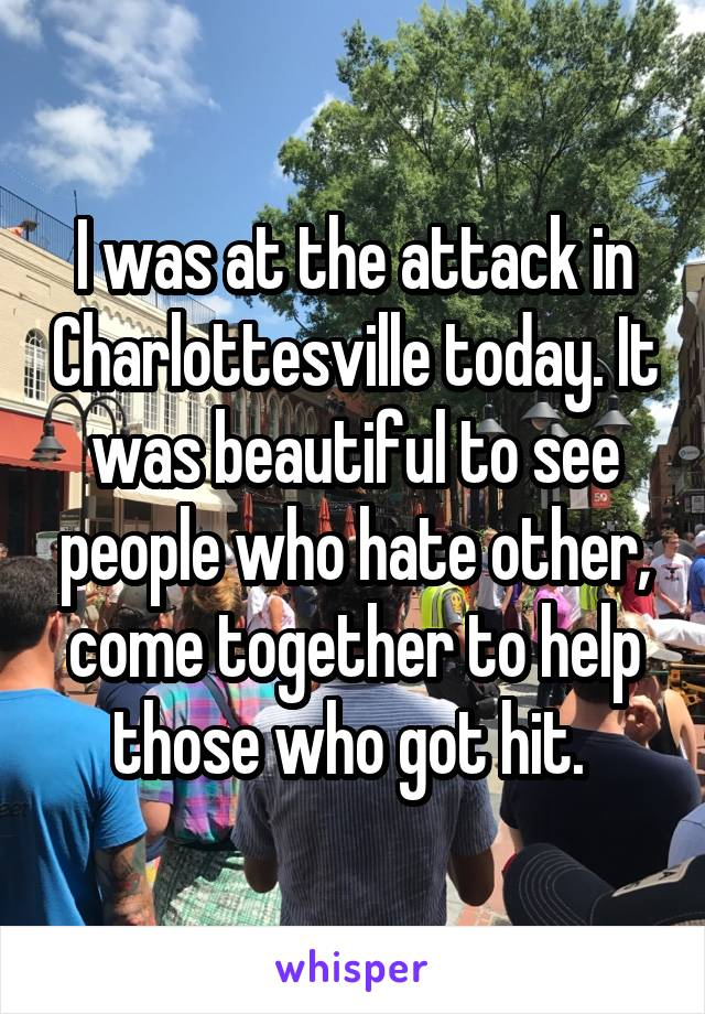 I was at the attack in Charlottesville today. It was beautiful to see people who hate other, come together to help those who got hit.