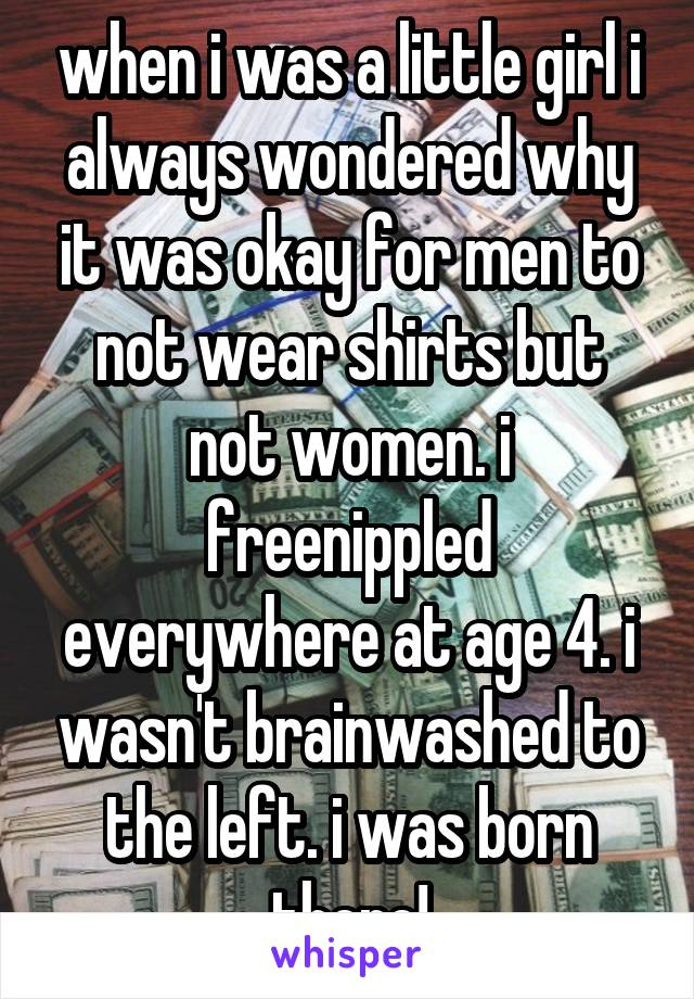 when i was a little girl i always wondered why it was okay for men to not wear shirts but not women. i freenippled everywhere at age 4. i wasn't brainwashed to the left. i was born there!