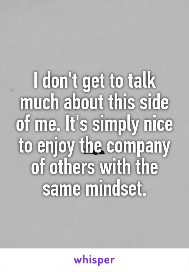 I don't get to talk much about this side of me. It's simply nice to enjoy the company of others with the same mindset.