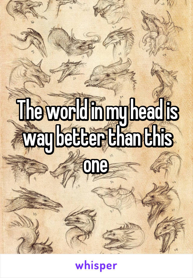 The world in my head is way better than this one