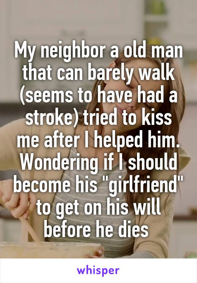 """My neighbor a old man that can barely walk (seems to have had a stroke) tried to kiss me after I helped him. Wondering if I should become his """"girlfriend"""" to get on his will before he dies"""