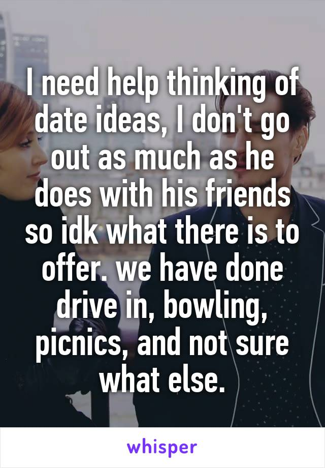 I need help thinking of date ideas, I don't go out as much as he does with his friends so idk what there is to offer. we have done drive in, bowling, picnics, and not sure what else.
