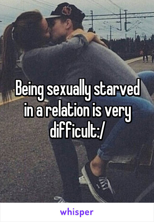 Being sexually starved in a relation is very difficult:/