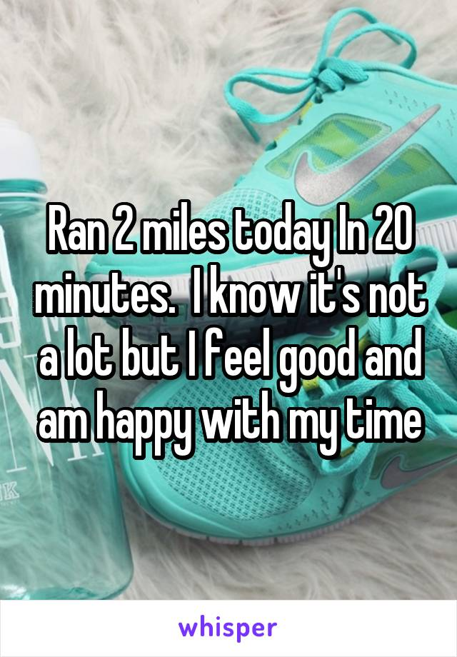 Ran 2 miles today In 20 minutes.  I know it's not a lot but I feel good and am happy with my time