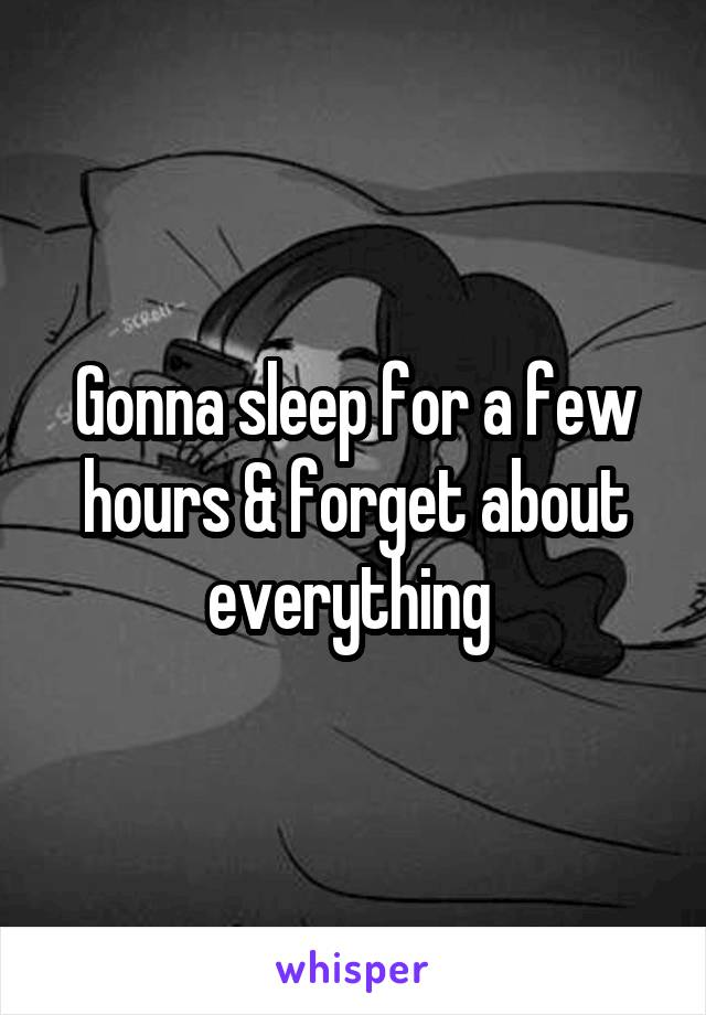 Gonna sleep for a few hours & forget about everything