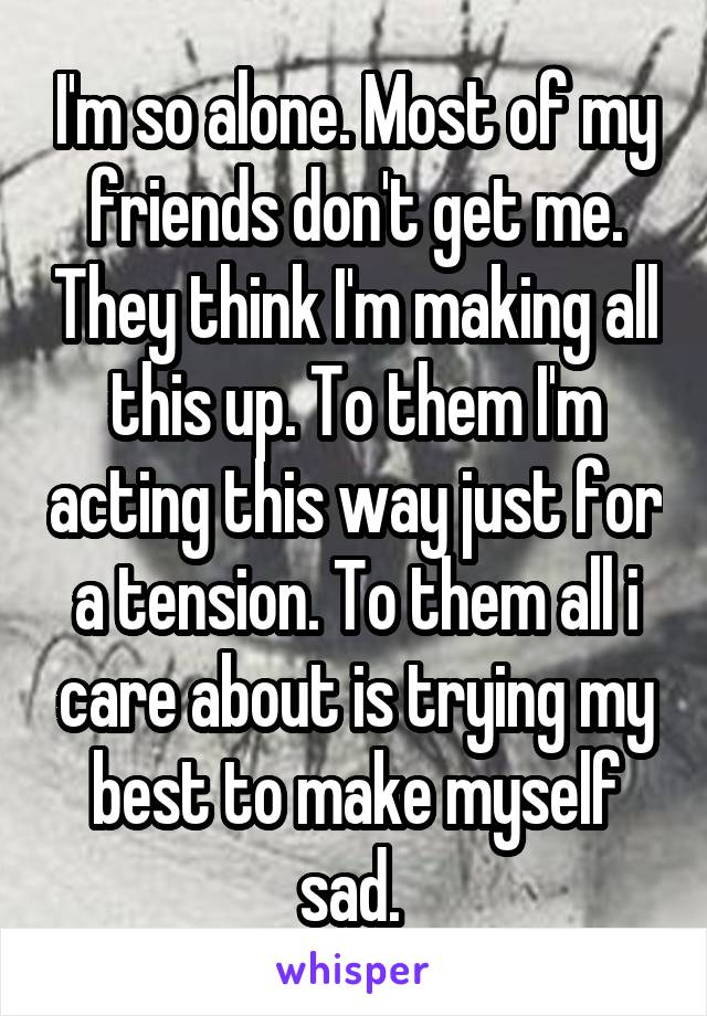 I'm so alone. Most of my friends don't get me. They think I'm making all this up. To them I'm acting this way just for a tension. To them all i care about is trying my best to make myself sad.