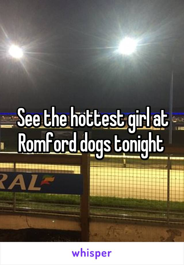 See the hottest girl at Romford dogs tonight
