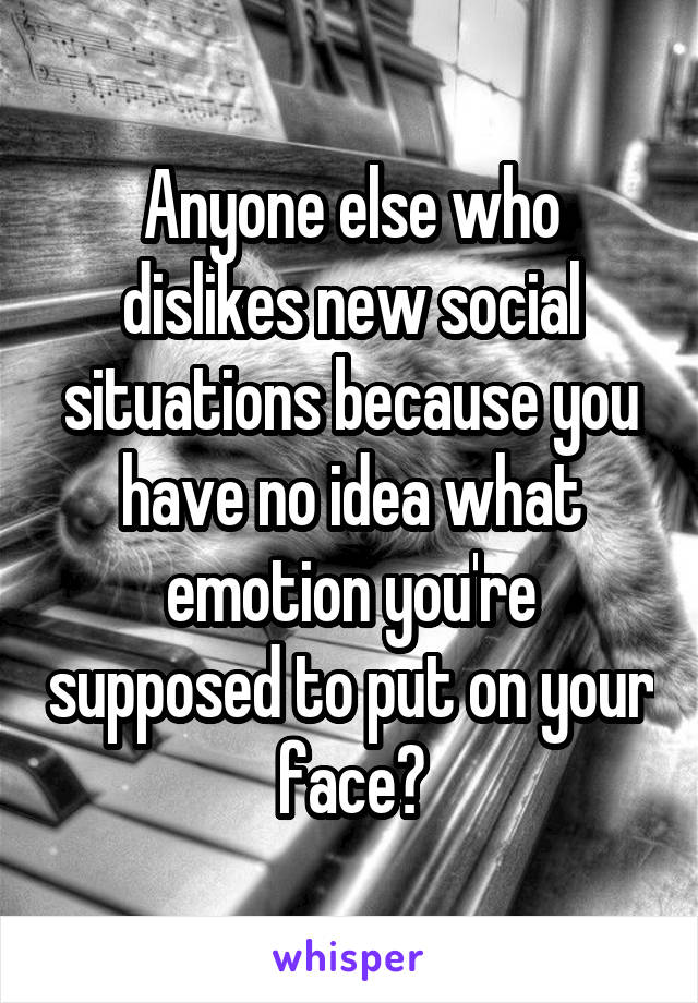 Anyone else who dislikes new social situations because you have no idea what emotion you're supposed to put on your face?