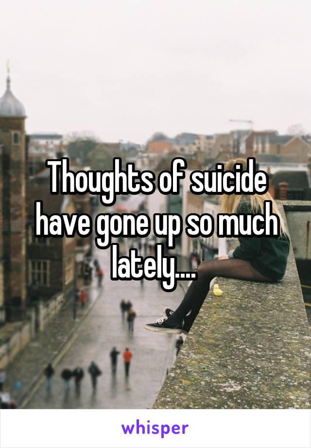 Thoughts of suicide have gone up so much lately....