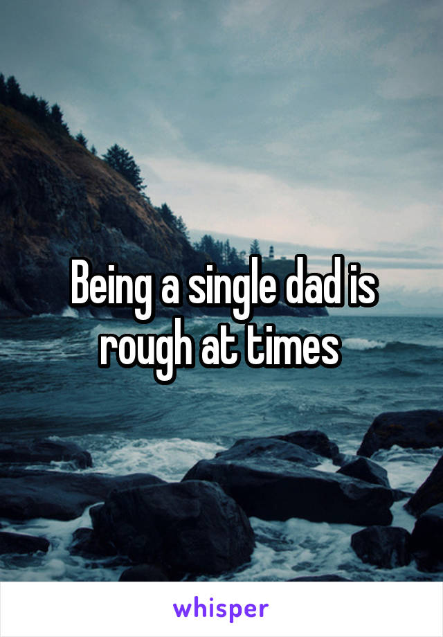 Being a single dad is rough at times