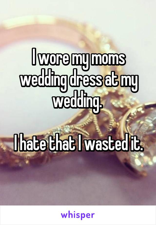 I wore my moms wedding dress at my wedding.   I hate that I wasted it.