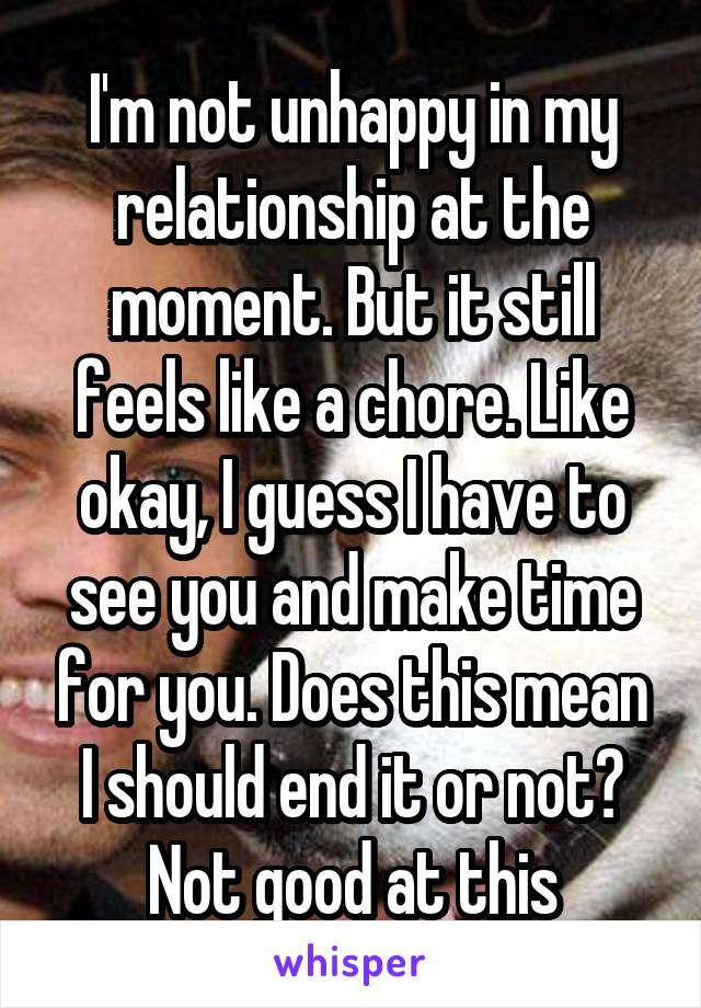 I'm not unhappy in my relationship at the moment. But it still feels like a chore. Like okay, I guess I have to see you and make time for you. Does this mean I should end it or not? Not good at this