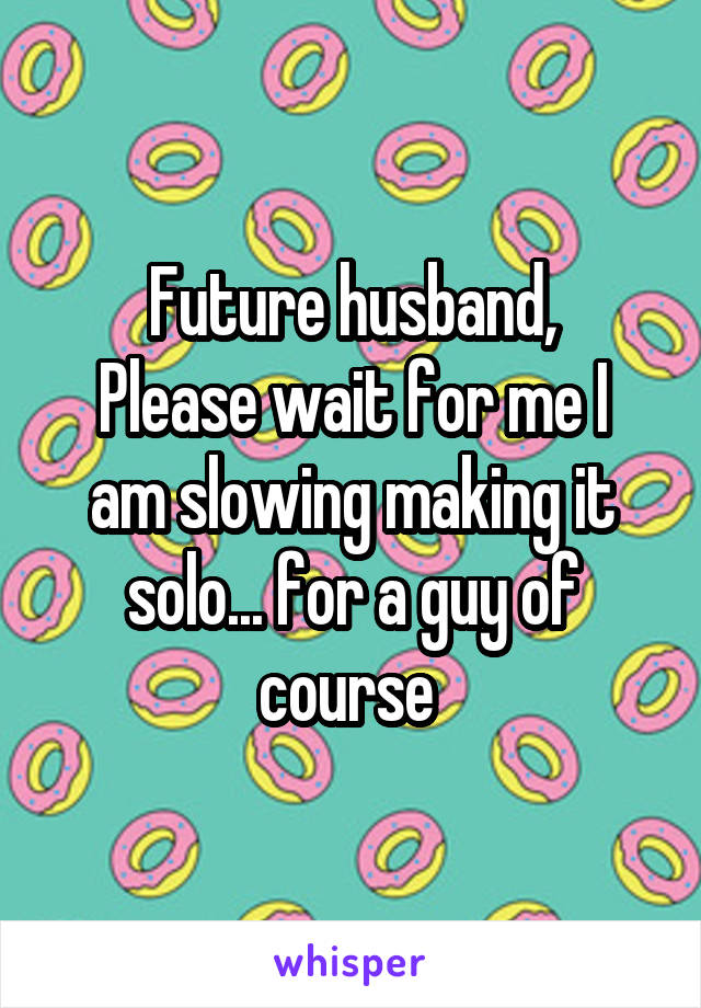 Future husband, Please wait for me I am slowing making it solo... for a guy of course