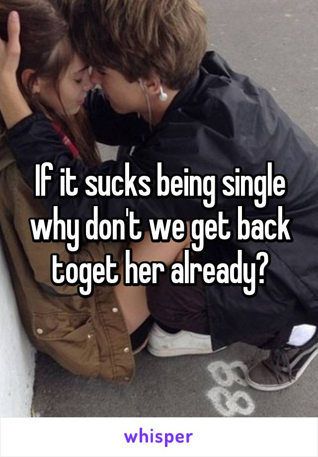 If it sucks being single why don't we get back toget her already?
