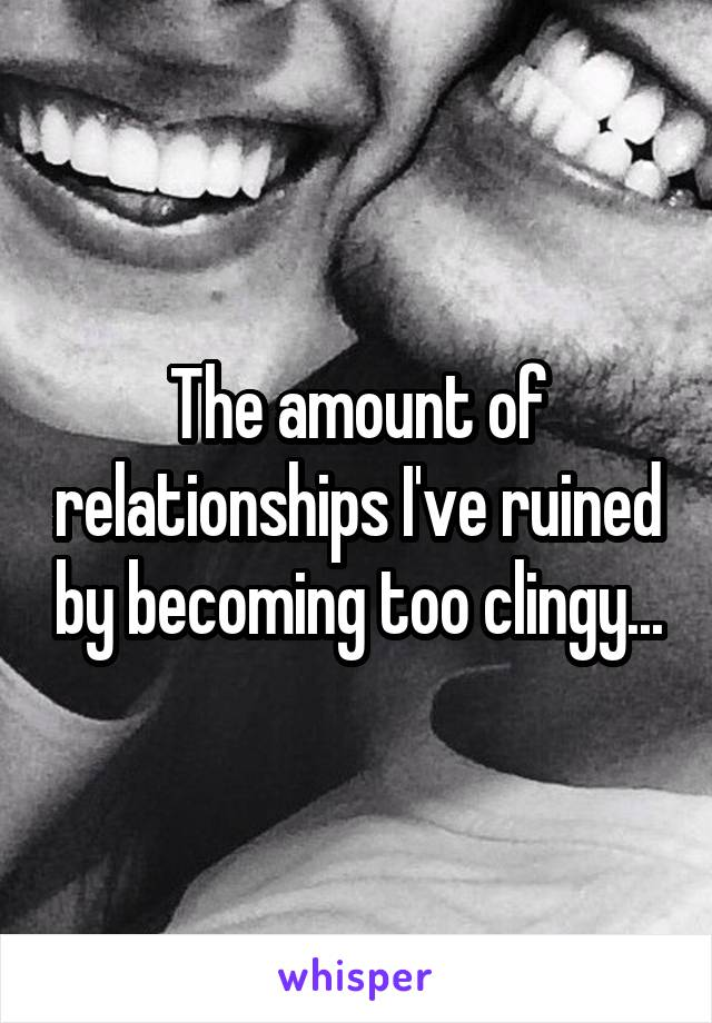The amount of relationships I've ruined by becoming too clingy...
