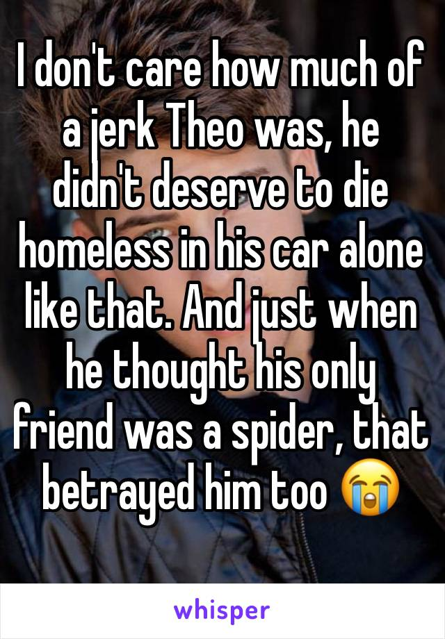 I don't care how much of a jerk Theo was, he didn't deserve to die homeless in his car alone like that. And just when he thought his only friend was a spider, that betrayed him too 😭