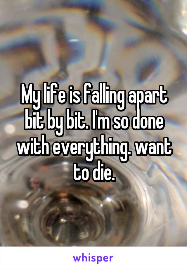 My life is falling apart bit by bit. I'm so done with everything. want to die.