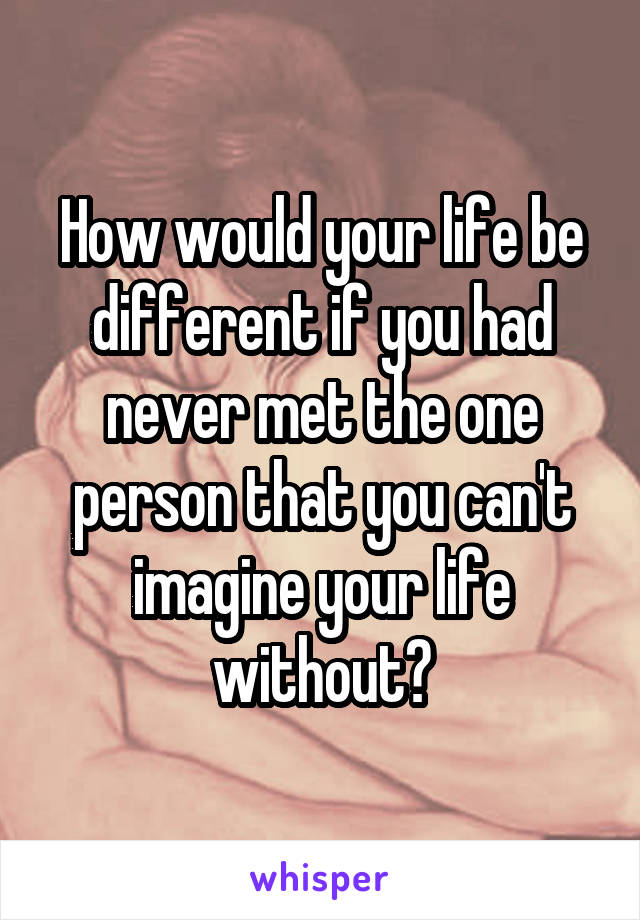 How would your life be different if you had never met the one person that you can't imagine your life without?