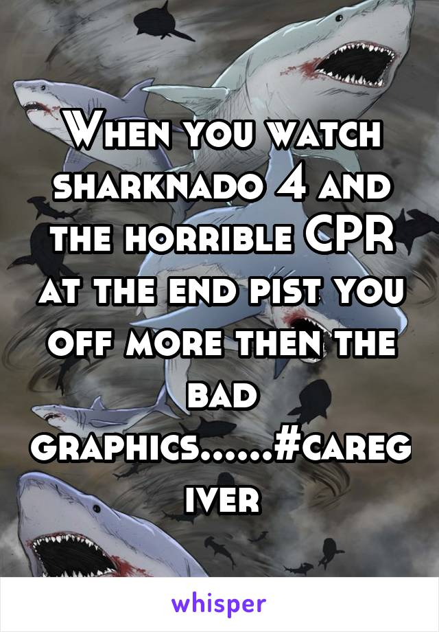 When you watch sharknado 4 and the horrible CPR at the end pist you off more then the bad graphics......#caregiver
