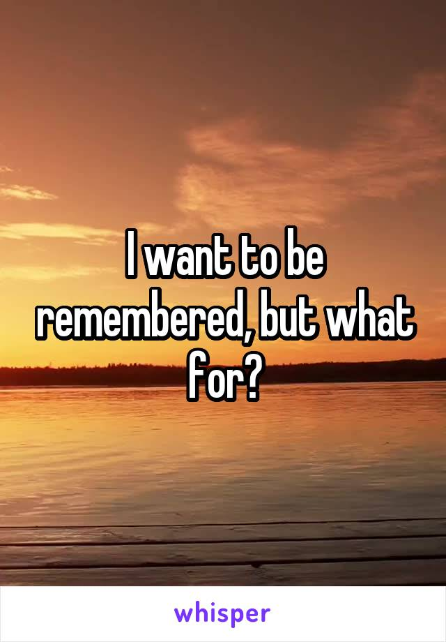 I want to be remembered, but what for?