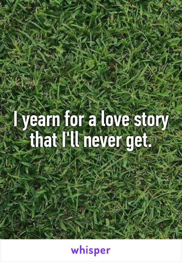 I yearn for a love story that I'll never get.