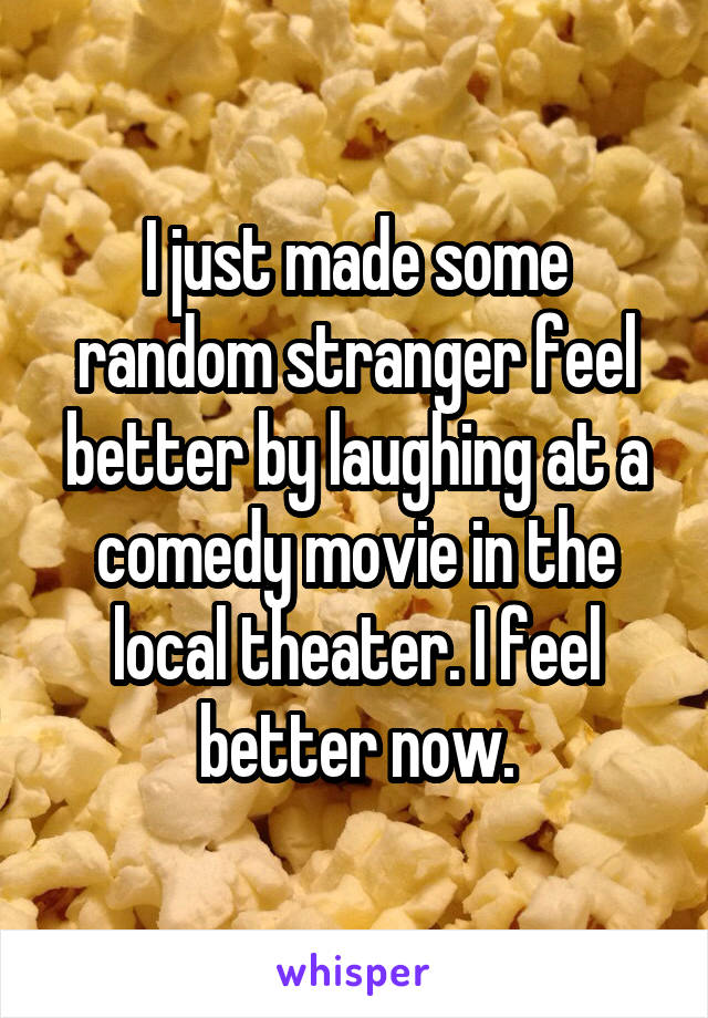 I just made some random stranger feel better by laughing at a comedy movie in the local theater. I feel better now.