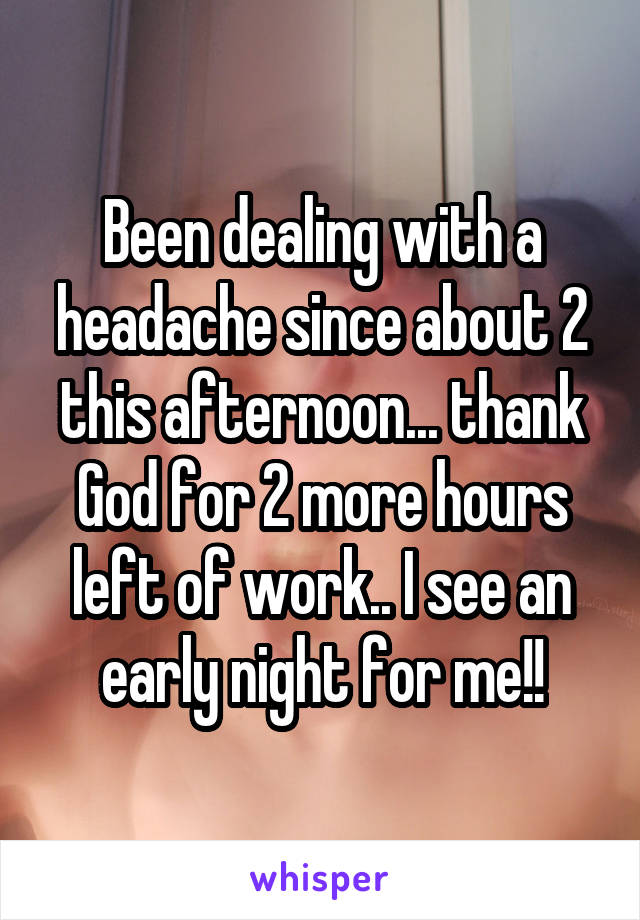 Been dealing with a headache since about 2 this afternoon... thank God for 2 more hours left of work.. I see an early night for me!!