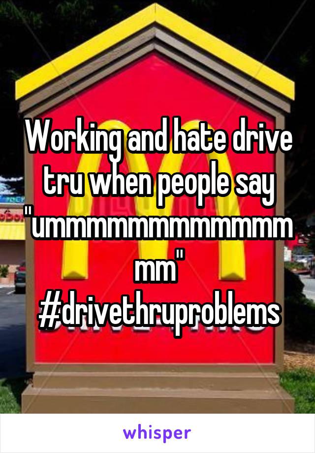 """Working and hate drive tru when people say """"ummmmmmmmmmmmmm"""" #drivethruproblems"""