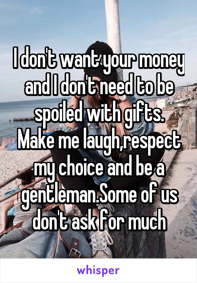 I don't want your money and I don't need to be spoiled with gifts. Make me laugh,respect my choice and be a gentleman.Some of us don't ask for much