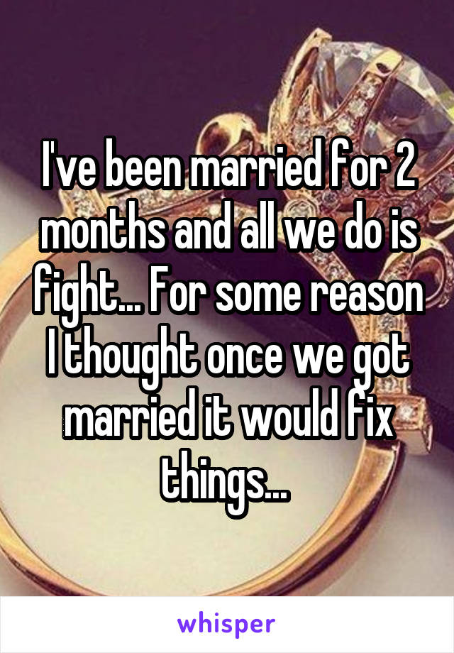I've been married for 2 months and all we do is fight... For some reason I thought once we got married it would fix things...