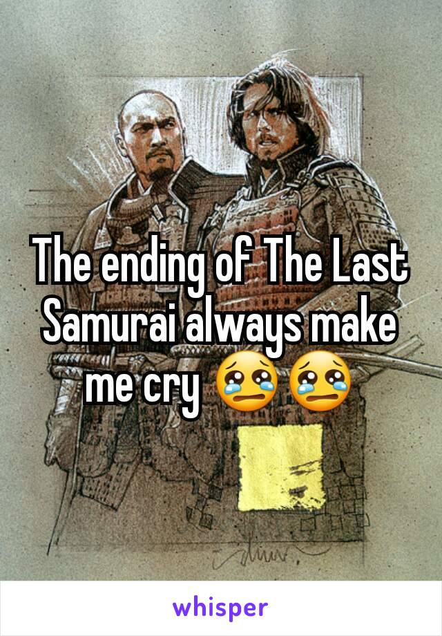 The ending of The Last Samurai always make me cry 😢😢
